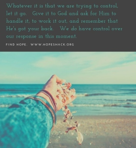 Whatever it is that we are trying to control, let it go. Give it to God and ask for Him to handle it, to work it out, and remember that He's got your back. We do have control over our responses in that momen